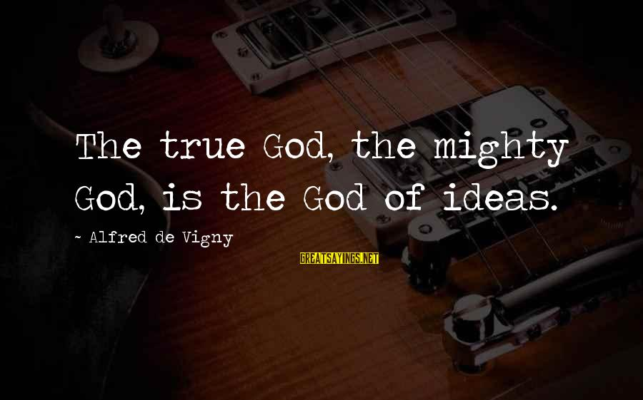 Alfred Vigny Sayings By Alfred De Vigny: The true God, the mighty God, is the God of ideas.