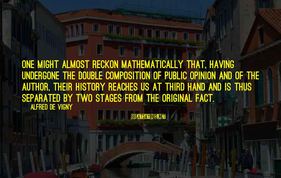 Alfred Vigny Sayings By Alfred De Vigny: One might almost reckon mathematically that, having undergone the double composition of public opinion and