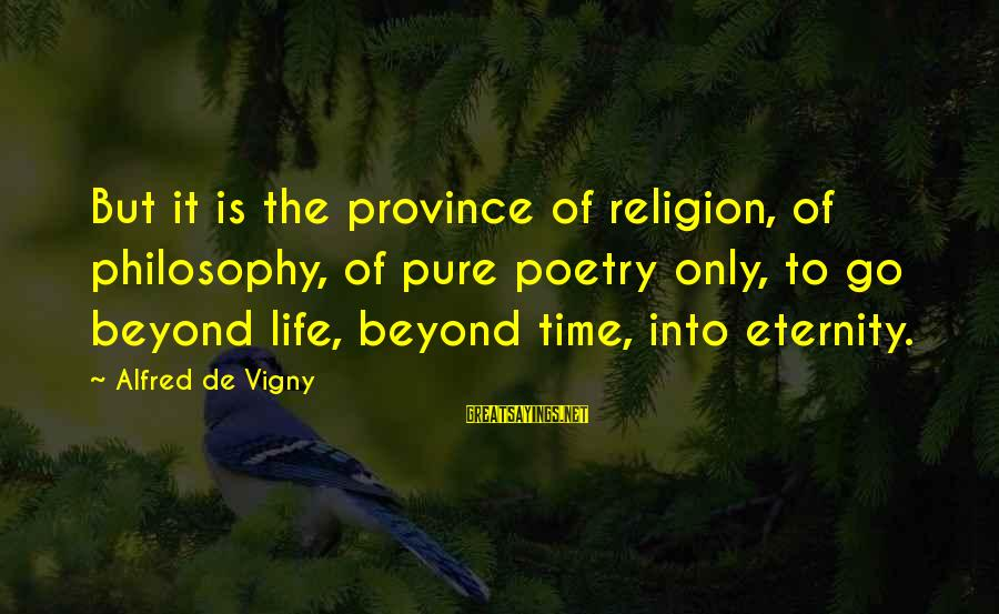 Alfred Vigny Sayings By Alfred De Vigny: But it is the province of religion, of philosophy, of pure poetry only, to go