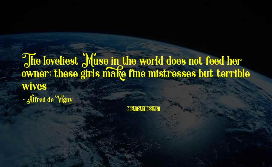 Alfred Vigny Sayings By Alfred De Vigny: The loveliest Muse in the world does not feed her owner; these girls make fine