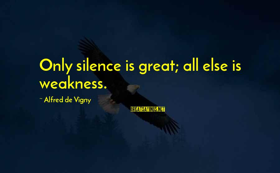 Alfred Vigny Sayings By Alfred De Vigny: Only silence is great; all else is weakness.