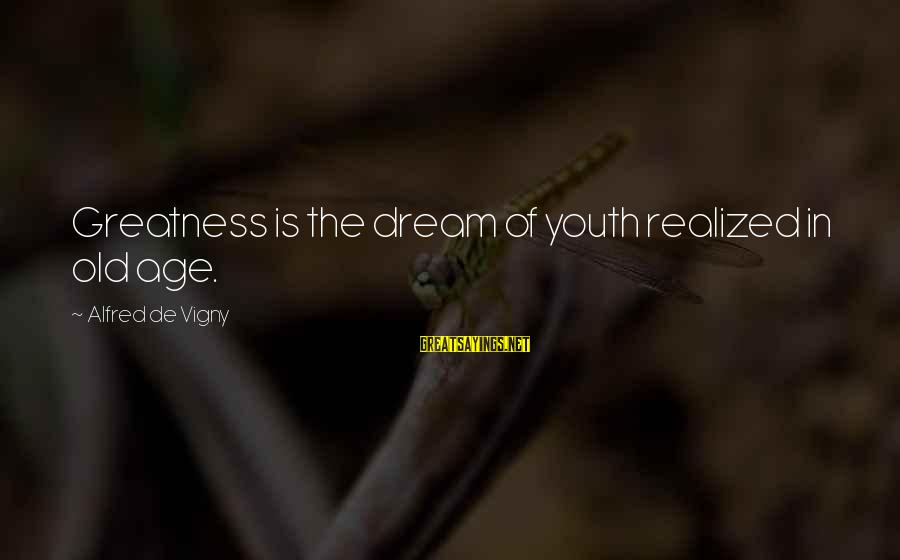 Alfred Vigny Sayings By Alfred De Vigny: Greatness is the dream of youth realized in old age.
