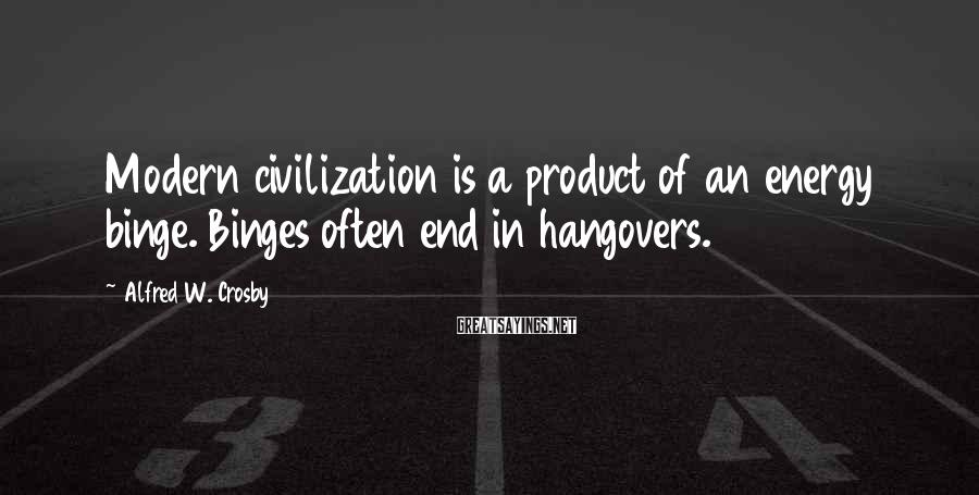 Alfred W. Crosby Sayings: Modern civilization is a product of an energy binge. Binges often end in hangovers.