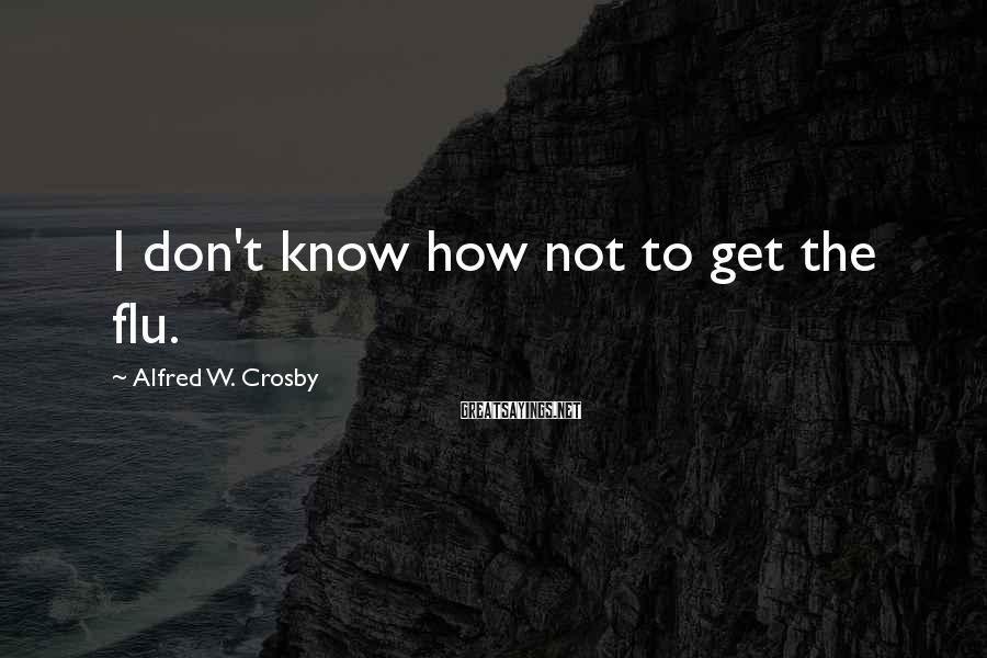 Alfred W. Crosby Sayings: I don't know how not to get the flu.