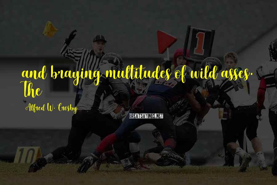 Alfred W. Crosby Sayings: and braying multitudes of wild asses. The
