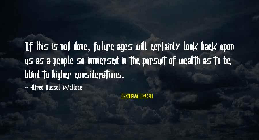 Alfred Wallace Sayings By Alfred Russel Wallace: If this is not done, future ages will certainly look back upon us as a