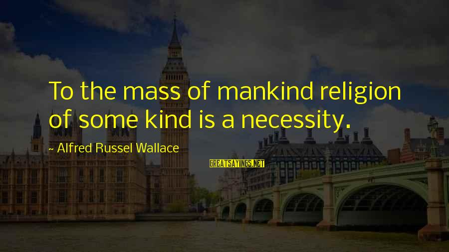Alfred Wallace Sayings By Alfred Russel Wallace: To the mass of mankind religion of some kind is a necessity.