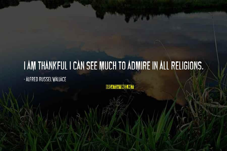 Alfred Wallace Sayings By Alfred Russel Wallace: I am thankful I can see much to admire in all religions.