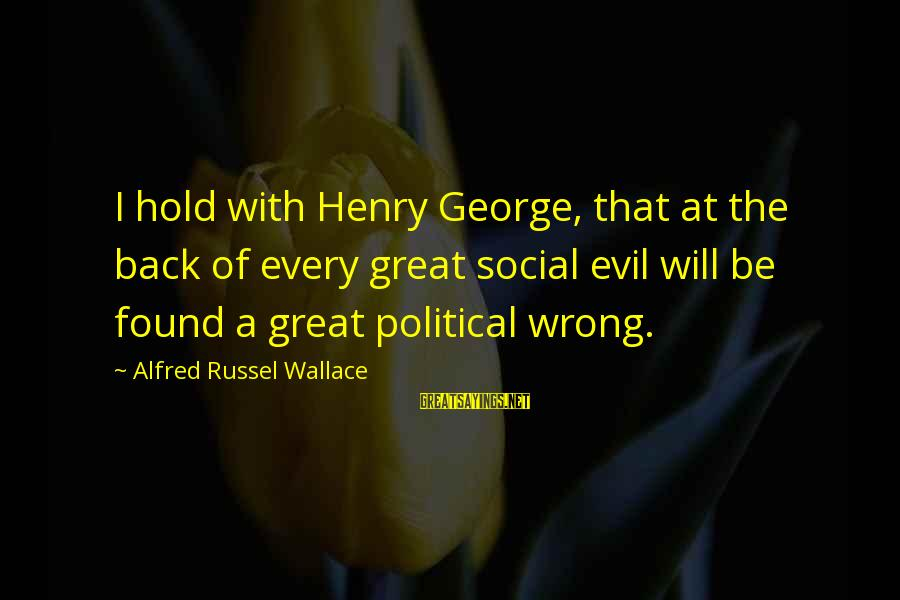 Alfred Wallace Sayings By Alfred Russel Wallace: I hold with Henry George, that at the back of every great social evil will