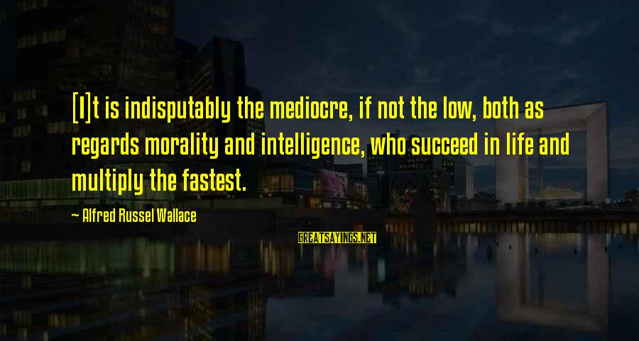 Alfred Wallace Sayings By Alfred Russel Wallace: [I]t is indisputably the mediocre, if not the low, both as regards morality and intelligence,
