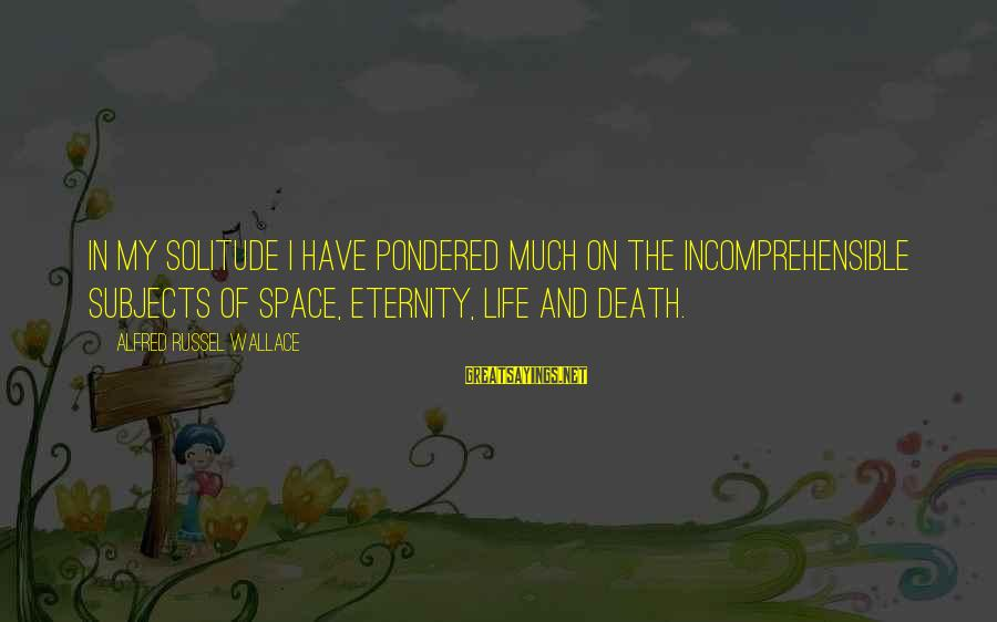 Alfred Wallace Sayings By Alfred Russel Wallace: In my solitude I have pondered much on the incomprehensible subjects of space, eternity, life