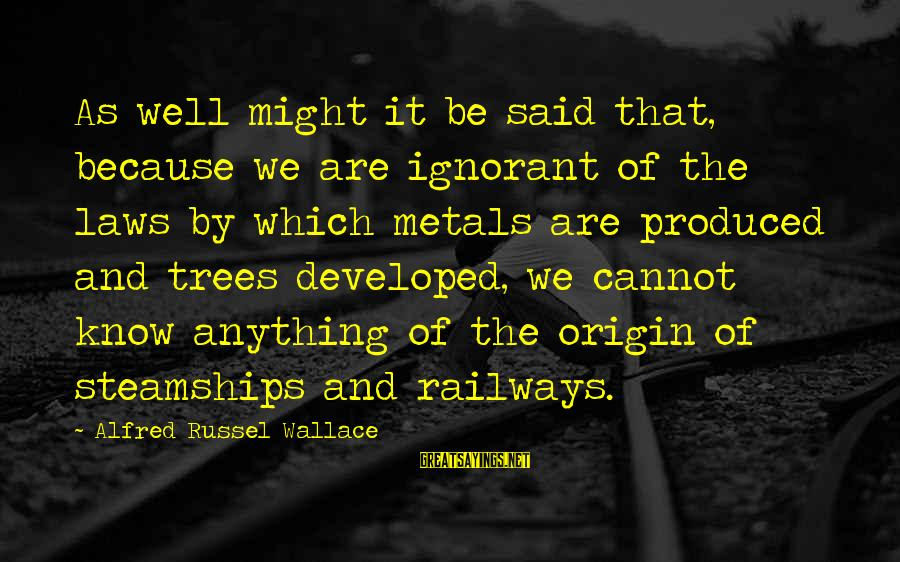 Alfred Wallace Sayings By Alfred Russel Wallace: As well might it be said that, because we are ignorant of the laws by