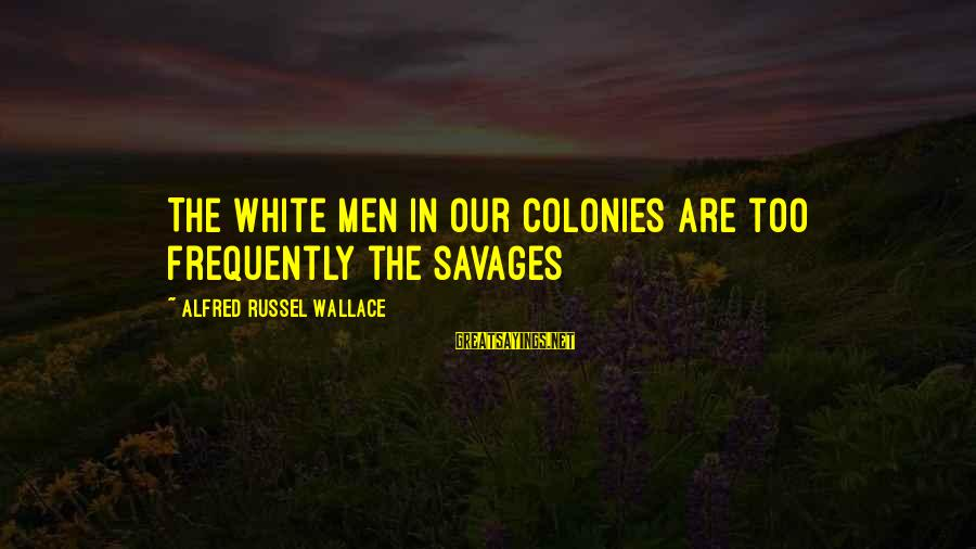 Alfred Wallace Sayings By Alfred Russel Wallace: The white men in our colonies are too frequently the savages