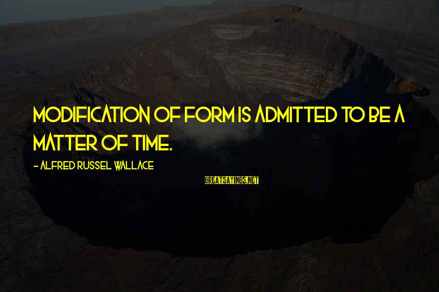 Alfred Wallace Sayings By Alfred Russel Wallace: Modification of form is admitted to be a matter of time.