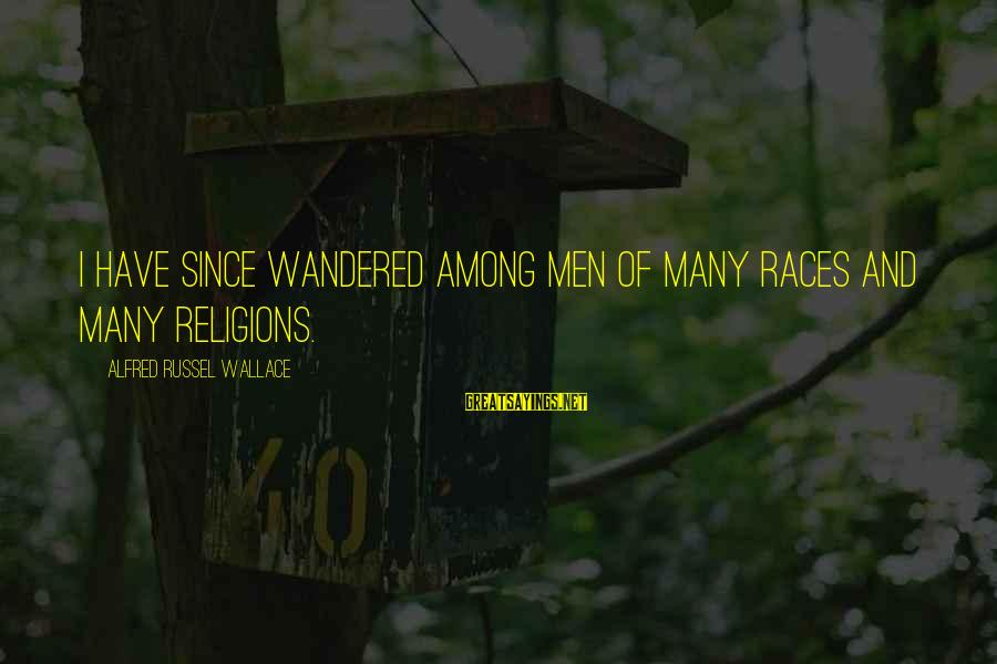 Alfred Wallace Sayings By Alfred Russel Wallace: I have since wandered among men of many races and many religions.