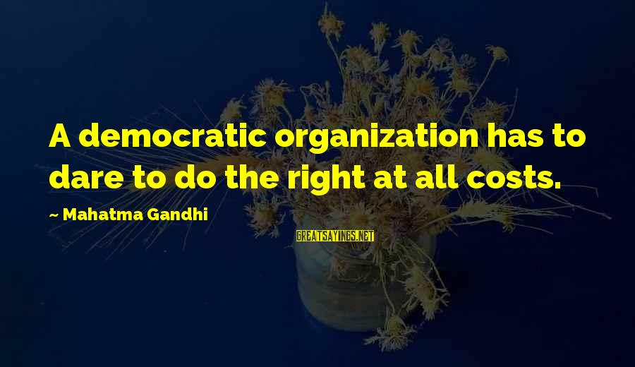 Algonquin Indian Sayings By Mahatma Gandhi: A democratic organization has to dare to do the right at all costs.