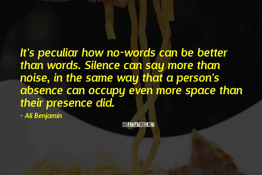 Ali Benjamin Sayings: It's peculiar how no-words can be better than words. Silence can say more than noise,