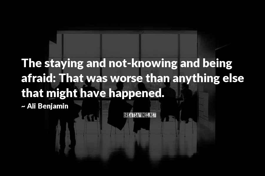 Ali Benjamin Sayings: The staying and not-knowing and being afraid: That was worse than anything else that might