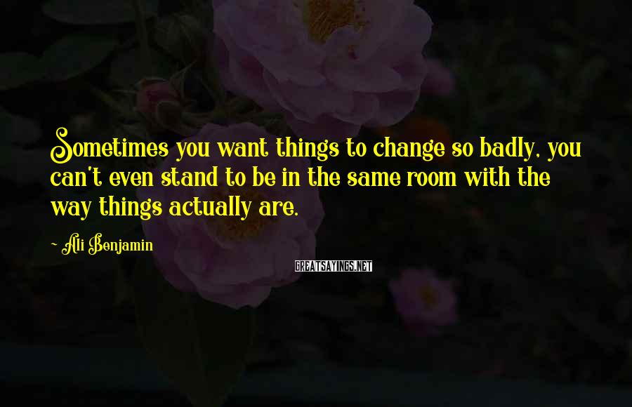 Ali Benjamin Sayings: Sometimes you want things to change so badly, you can't even stand to be in