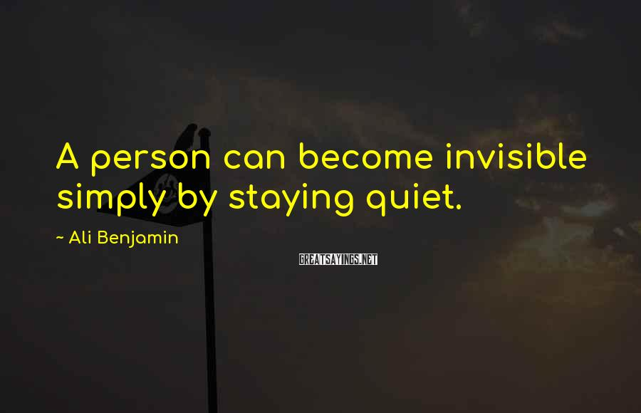 Ali Benjamin Sayings: A person can become invisible simply by staying quiet.