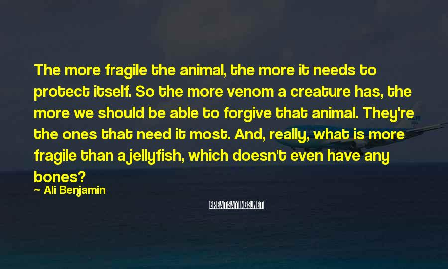 Ali Benjamin Sayings: The more fragile the animal, the more it needs to protect itself. So the more