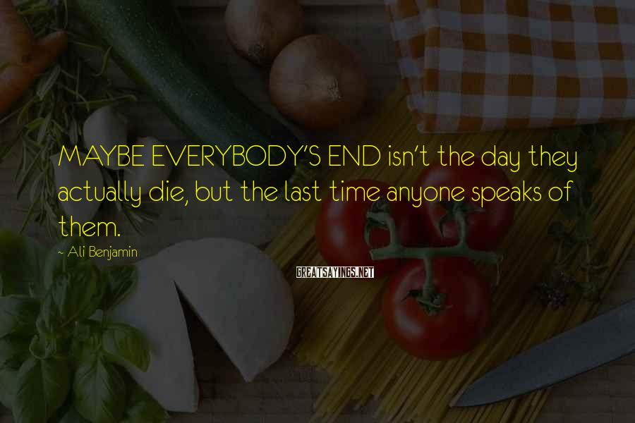 Ali Benjamin Sayings: MAYBE EVERYBODY'S END isn't the day they actually die, but the last time anyone speaks