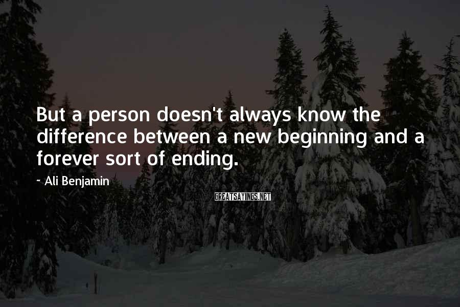 Ali Benjamin Sayings: But a person doesn't always know the difference between a new beginning and a forever