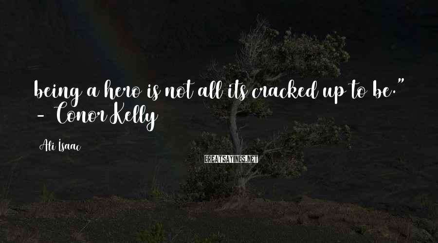 """Ali Isaac Sayings: being a hero is not all its cracked up to be."""" - Conor Kelly"""