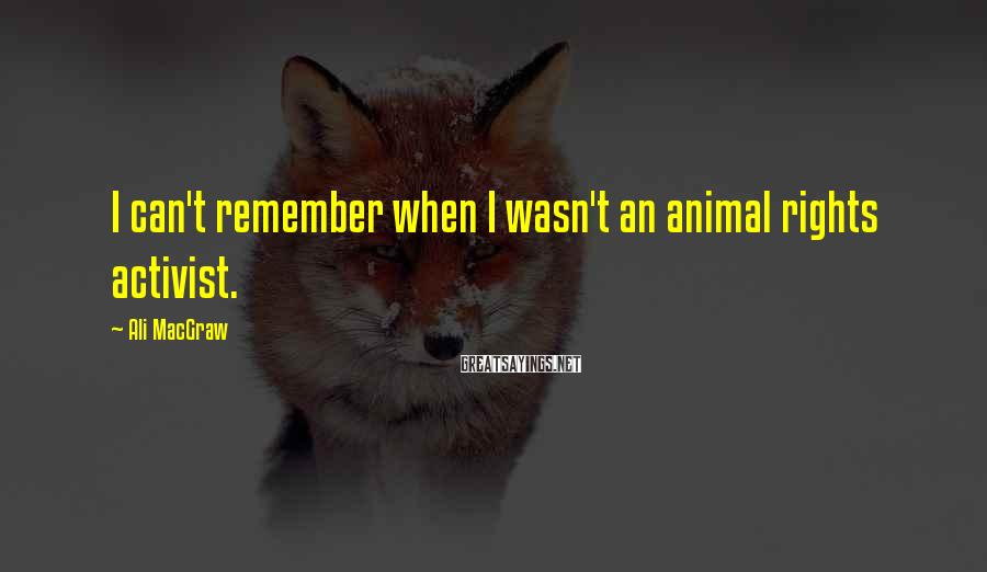 Ali MacGraw Sayings: I can't remember when I wasn't an animal rights activist.
