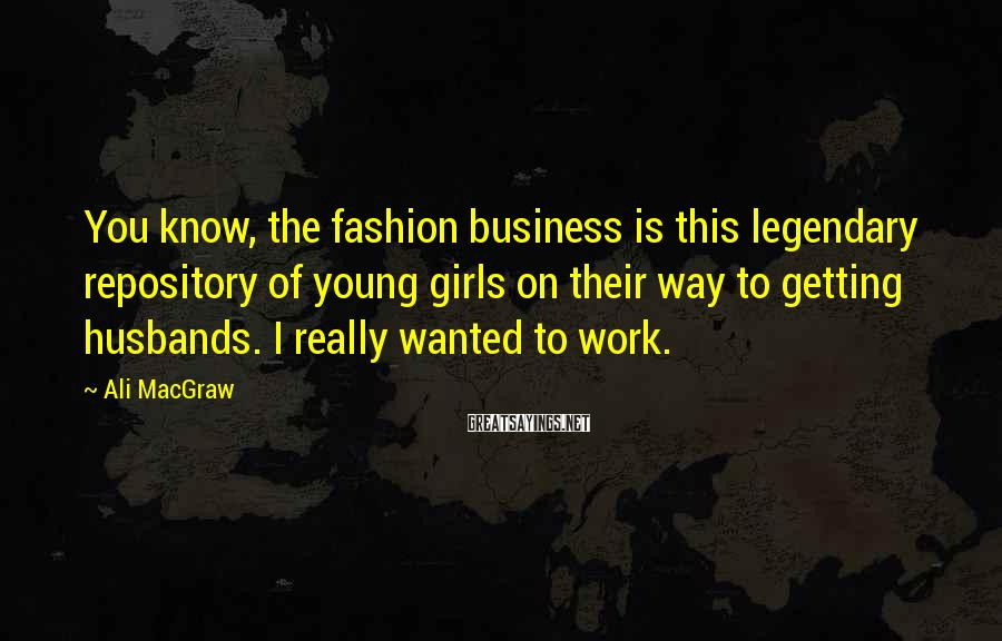 Ali MacGraw Sayings: You know, the fashion business is this legendary repository of young girls on their way