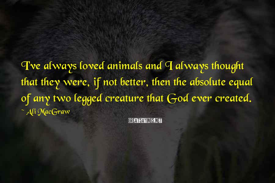 Ali MacGraw Sayings: I've always loved animals and I always thought that they were, if not better, then
