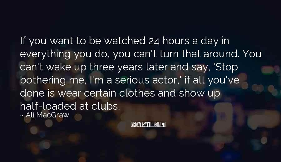 Ali MacGraw Sayings: If you want to be watched 24 hours a day in everything you do, you