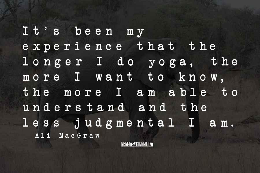 Ali MacGraw Sayings: It's been my experience that the longer I do yoga, the more I want to