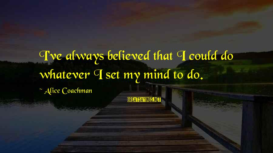 Alice Coachman Sayings By Alice Coachman: I've always believed that I could do whatever I set my mind to do.