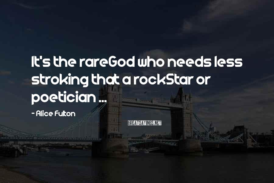 Alice Fulton Sayings: It's the rareGod who needs less stroking that a rockStar or poetician ...
