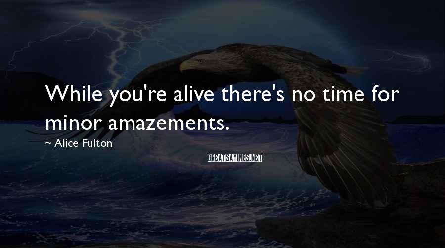 Alice Fulton Sayings: While you're alive there's no time for minor amazements.