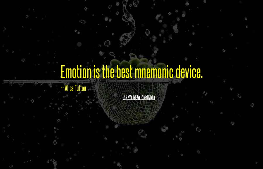 Alice Fulton Sayings: Emotion is the best mnemonic device.