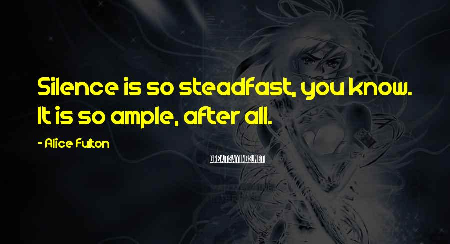 Alice Fulton Sayings: Silence is so steadfast, you know. It is so ample, after all.