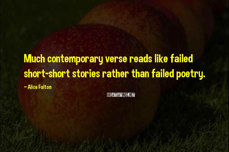 Alice Fulton Sayings: Much contemporary verse reads like failed short-short stories rather than failed poetry.