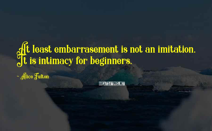 Alice Fulton Sayings: At least embarrasement is not an imitation. It is intimacy for beginners.