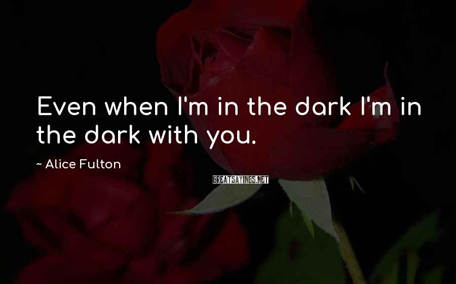 Alice Fulton Sayings: Even when I'm in the dark I'm in the dark with you.