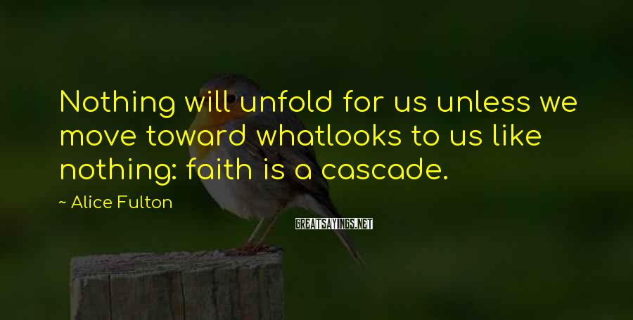 Alice Fulton Sayings: Nothing will unfold for us unless we move toward whatlooks to us like nothing: faith