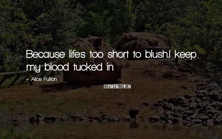 Alice Fulton Sayings: Because life's too short to blush,I keep my blood tucked in.