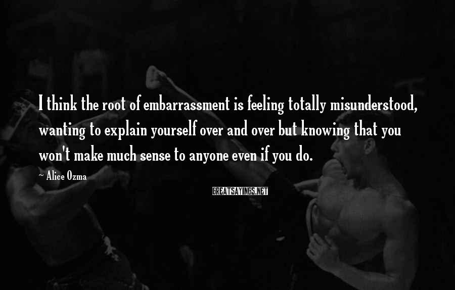 Alice Ozma Sayings: I think the root of embarrassment is feeling totally misunderstood, wanting to explain yourself over