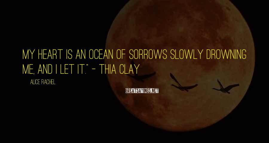"""Alice Rachel Sayings: My heart is an ocean of sorrows slowly drowning me, and I let it."""" -"""