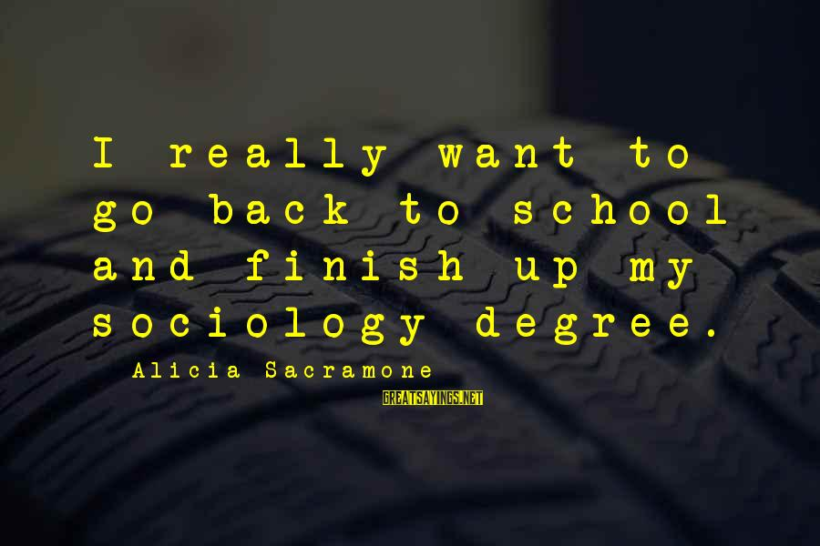Alicia Sacramone Sayings By Alicia Sacramone: I really want to go back to school and finish up my sociology degree.