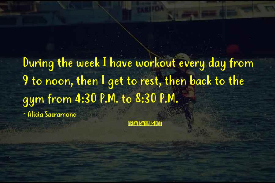 Alicia Sacramone Sayings By Alicia Sacramone: During the week I have workout every day from 9 to noon, then I get
