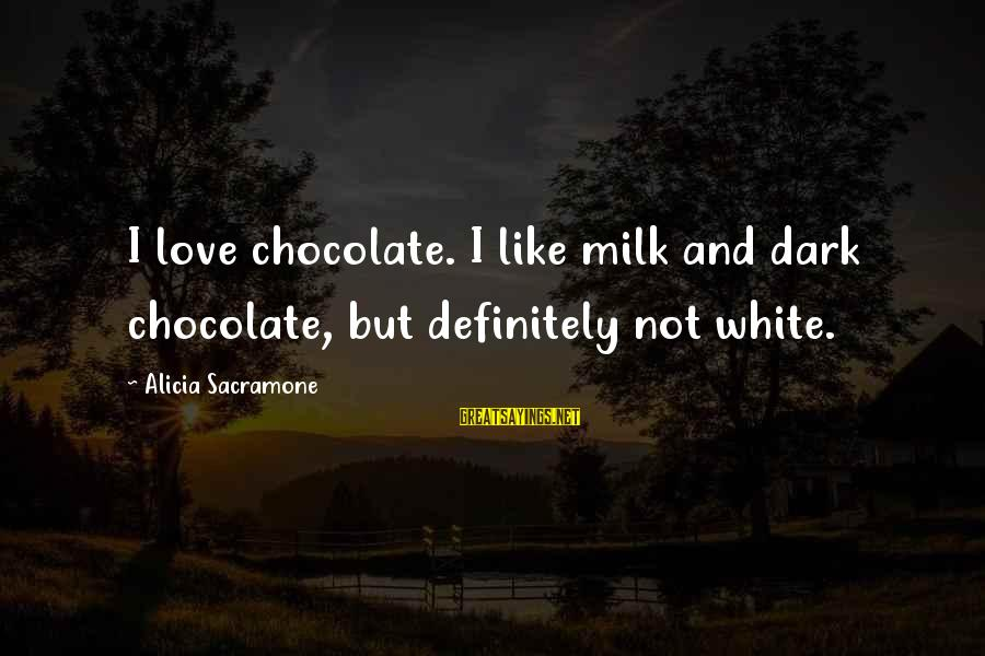 Alicia Sacramone Sayings By Alicia Sacramone: I love chocolate. I like milk and dark chocolate, but definitely not white.