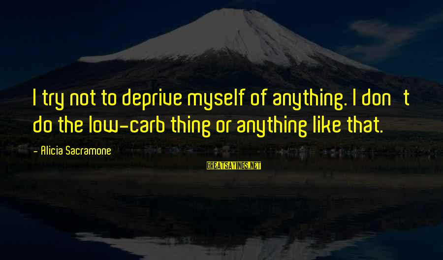 Alicia Sacramone Sayings By Alicia Sacramone: I try not to deprive myself of anything. I don't do the low-carb thing or