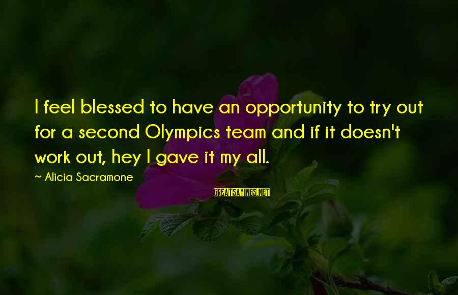 Alicia Sacramone Sayings By Alicia Sacramone: I feel blessed to have an opportunity to try out for a second Olympics team